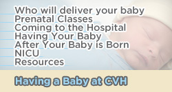 Having a Baby at CVH - Who will deliver your baby, Prenatal Classes, Coming to the Hospital, Having Your Baby, After Your Baby is Born, About NICU, Resources
